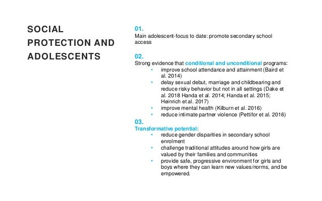 SOCIAL PROTECTION AND ADOLESCENTS 01. Main adolescent-focus to date: promote secondary school access 02. Strong evidence t...