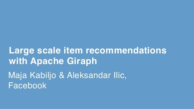 Maja Kabiljo & Aleksandar Ilic, Facebook Large scale item recommendations with Apache Giraph