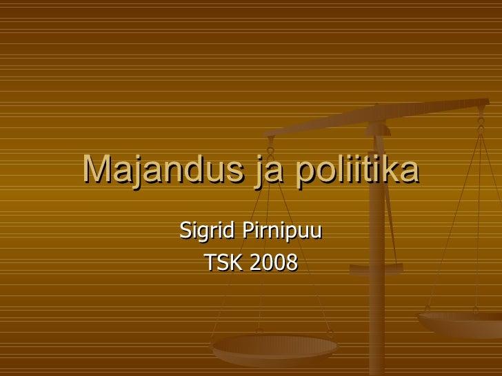 Majandus ja poliitika Sigrid Pirnipuu TSK 2008