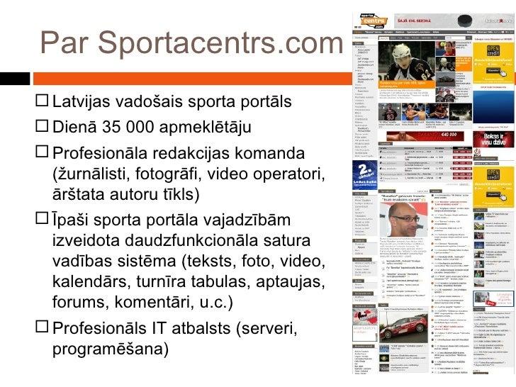 Par Sportacentrs.com <ul><li>Latvijas vadošais sporta portāls </li></ul><ul><li>Dienā 35 000 apmeklētāju </li></ul><ul><li...