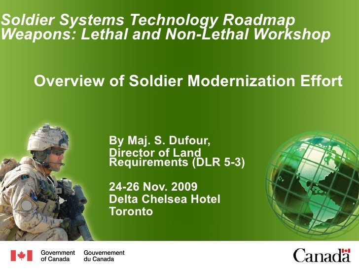 Soldier Systems Technology Roadmap Weapons: Lethal and Non-Lethal  Workshop By Maj. S. Dufour, Director of Land Requiremen...