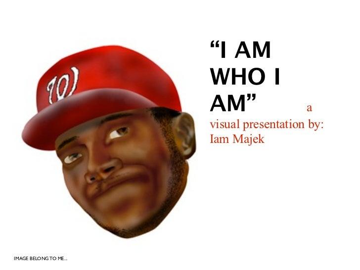 """""""I AM                        WHO I                        AM""""                 a                        visual presentation..."""