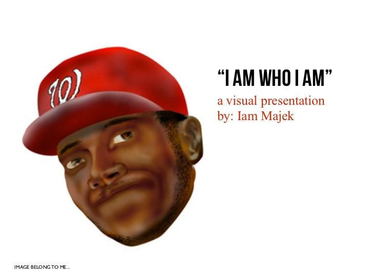 """""""I AM WHO I AM""""                        a visual presentation                        by: Iam MajekIMAGE BELONG TO ME..."""