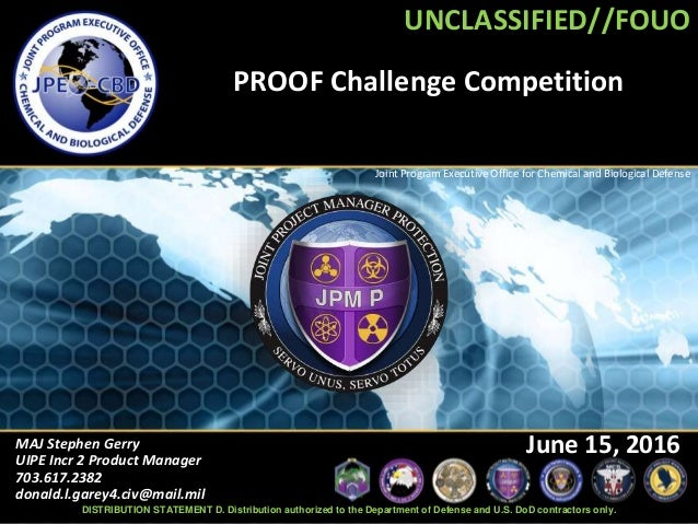 UNCLASSIFIED//FOUO Joint Program Executive Office for Chemical and Biological Defense PROOF Challenge Competition MAJ Step...
