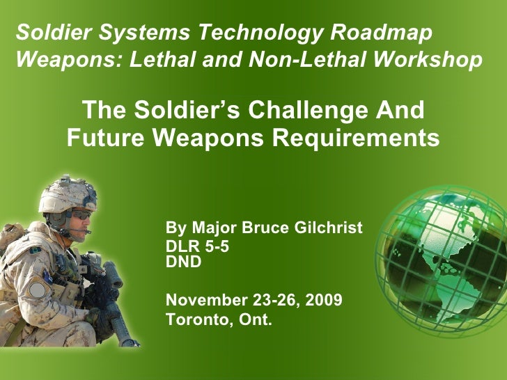 The Soldier's Challenge And Future Weapons Requirements By Major Bruce Gilchrist DLR 5-5  DND November 23-26, 2009 Toronto...