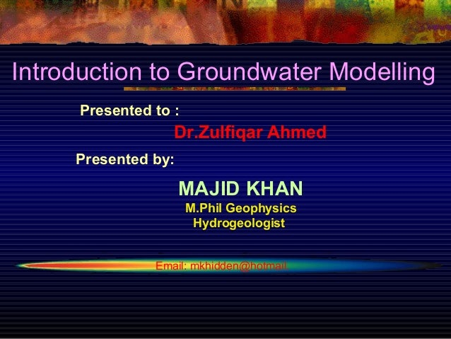 Introduction to Groundwater Modelling     Presented to :                  Dr.Zulfiqar Ahmed     Presented by:             ...