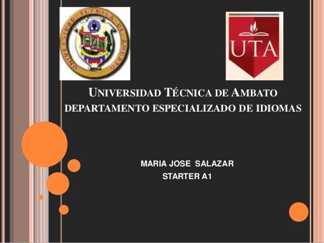 UNIVERSIDAD TÉCNICA DE AMBATO DEPARTAMENTO ESPECIALIZADO DE IDIOMAS MARIA JOSE SALAZAR STARTER A1