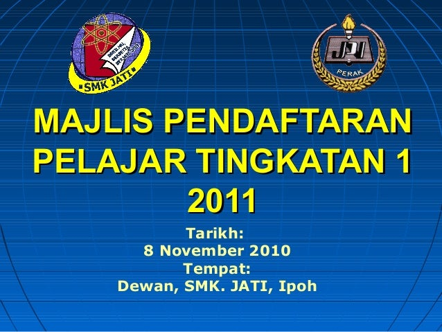 MAJLIS PENDAFTARANMAJLIS PENDAFTARAN PELAJAR TINGKATAN 1PELAJAR TINGKATAN 1 20112011 Tarikh: 8 November 2010 Tempat: Dewan...