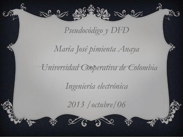 Pseudocódigo y DFD María José pimienta Anaya Universidad Cooperativa de Colombia Ingeniería electrónica 2013 /octubre/06