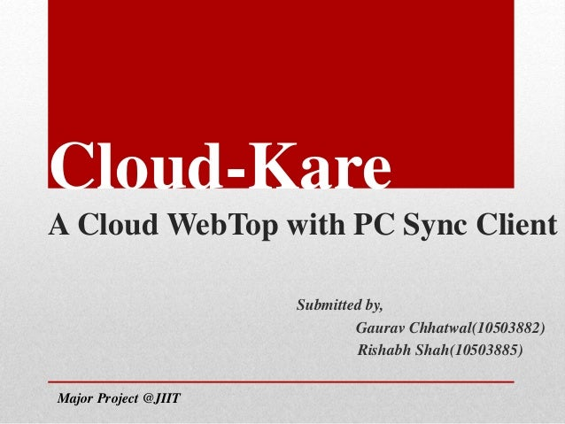 Cloud-Kare A Cloud WebTop with PC Sync Client Submitted by, Gaurav Chhatwal(10503882) Rishabh Shah(10503885) Major Project...