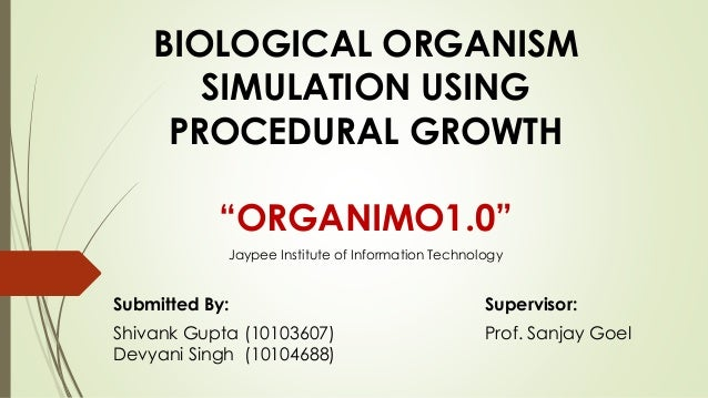 "BIOLOGICAL ORGANISM SIMULATION USING PROCEDURAL GROWTH ""ORGANIMO1.0"" Submitted By: Supervisor: Shivank Gupta (10103607) Pr..."