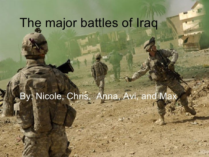 The major battles of Iraq By: Nicole, Chris,  Anna, Avi, and Max