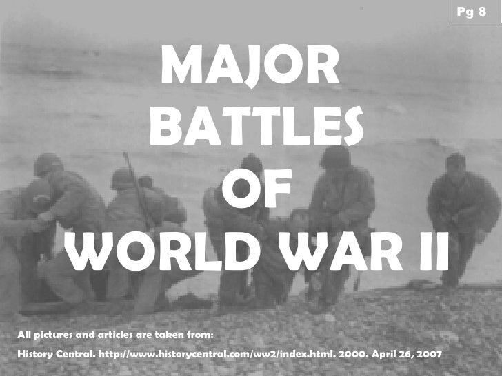 MAJOR  BATTLES OF WORLD WAR II All pictures and articles are taken from: History Central. http://www.historycentral.com/ww...
