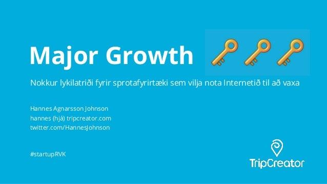 Major Growth Hannes Agnarsson Johnson hannes (hjá) tripcreator.com twitter.com/HannesJohnson #startupRVK Nokkur lykilatrið...