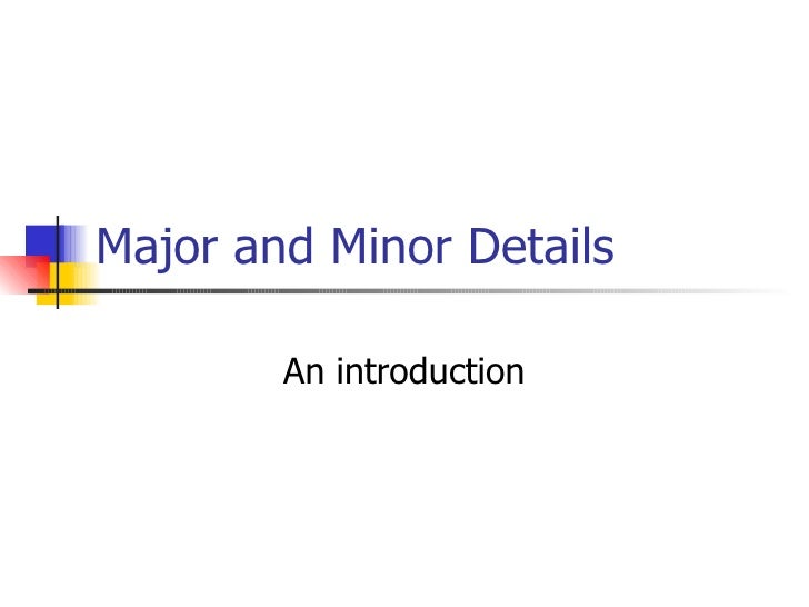 Major and Minor Details An introduction