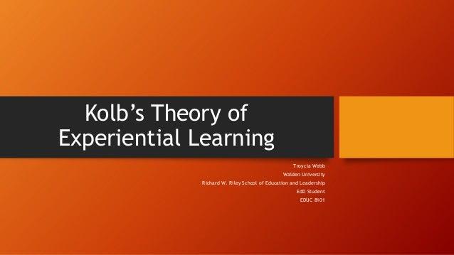 Kolb's Theory of Experiential Learning Troycia Webb Walden University Richard W. Riley School of Education and Leadership ...