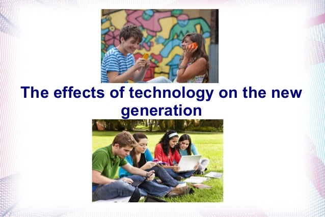 impact of technology on new generation In an earlier post, i discussed the impact the global financial crisis had on the  formation of this new generation technology, of course, has.