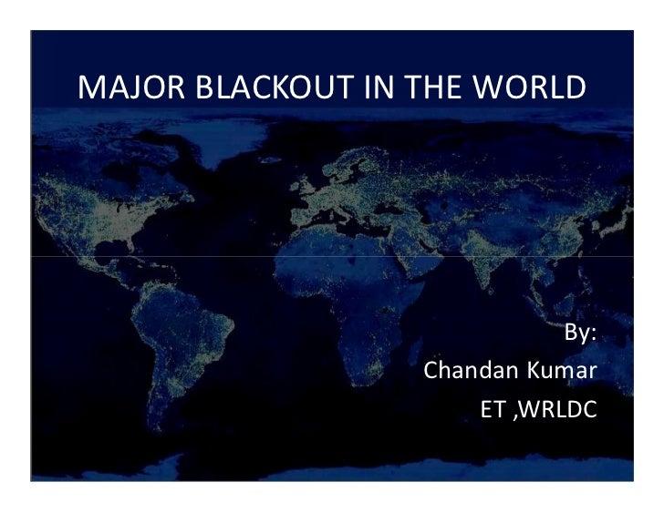 MAJOR BLACKOUT IN THE WORLD                             By:                  Chandan Kumar                      ET ,WRLDC
