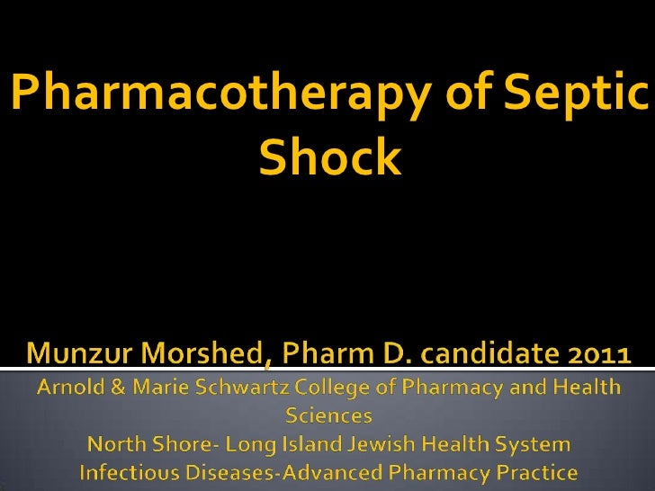 Pharmacotherapy of Septic Shock<br />Munzur Morshed, Pharm D. candidate 2011Arnold & Marie Schwartz College of Pharmacy an...