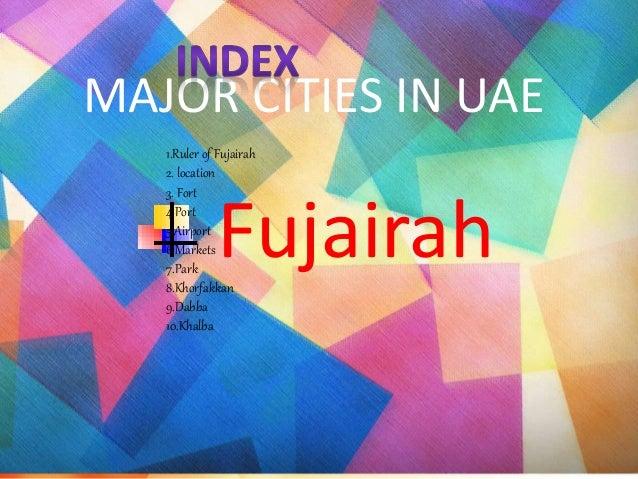 MAJOR CITIES IN UAE Fujairah 1.Ruler of Fujairah 2. location 3. Fort 4.Port 5.Airport 6.Markets 7.Park 8.Khorfakkan 9.Dabb...