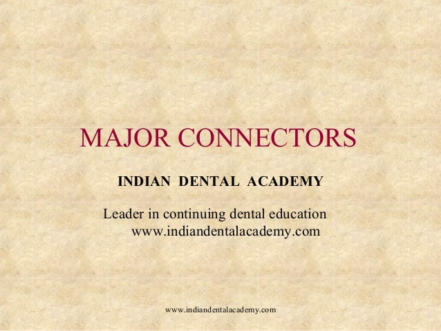 MAJOR CONNECTORS INDIAN DENTAL ACADEMY Leader in continuing dental education www.indiandentalacademy.com www.indiandentala...