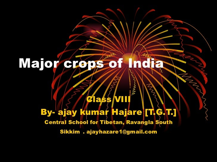 Major crops of India Class VIII By- ajay kumar Hajare [T.G.T.] Central School for Tibetan, Ravangla South Sikkim   . ajayh...