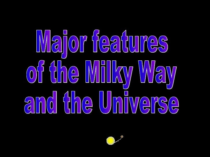 Major features of the Milky Way and the Universe