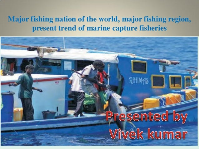 Major fishing nation of the world, major fishing region, present trend of marine capture fisheries