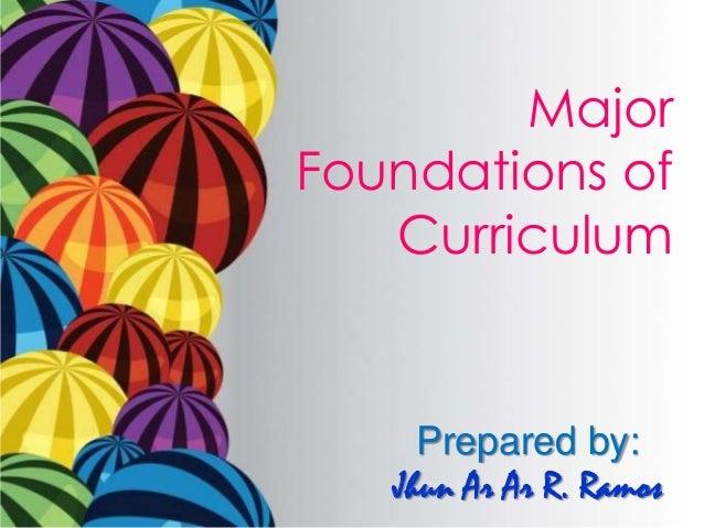 Major Foundations of Curriculum Prepared by: Jhun Ar Ar R. Ramos