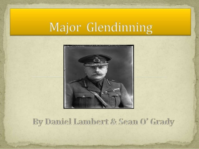 Our First Impressions of MajorGlendinning are that he is a tough,unsympathetic man.        He speaks contemptuously of the...