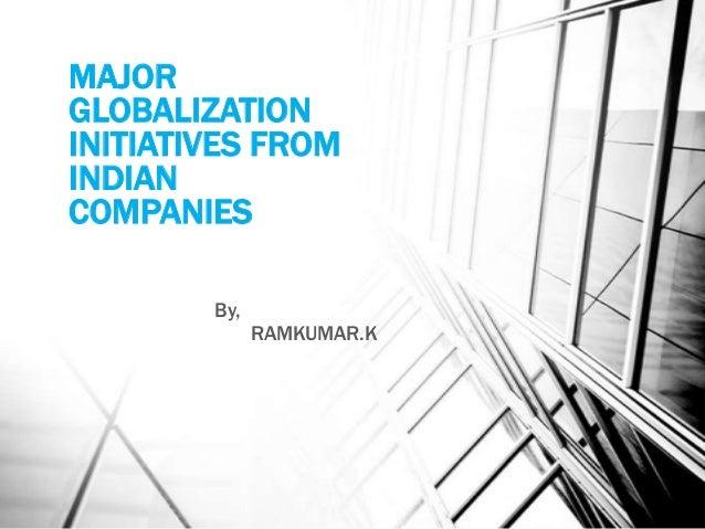 MAJORGLOBALIZATIONINITIATIVES FROMINDIANCOMPANIES        By,              RAMKUMAR.K