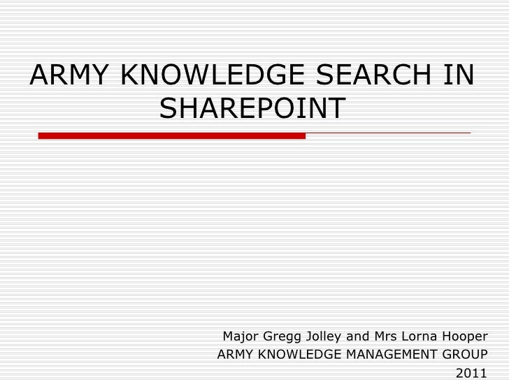 ARMY KNOWLEDGE SEARCH IN SHAREPOINT Major Gregg Jolley and Mrs Lorna Hooper ARMY KNOWLEDGE MANAGEMENT GROUP 2011