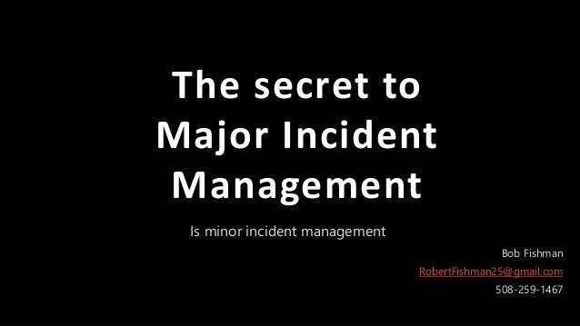 1Pa g e Is minor incident management The secret to Major Incident Management Bob Fishman RobertFishman25@gmail.com 508-259...
