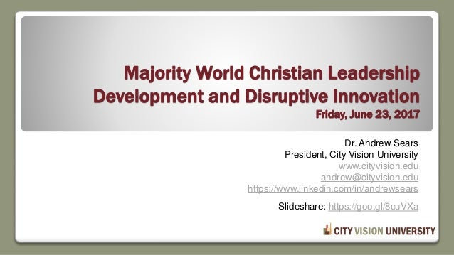 Majority World Christian Leadership Development and Disruptive Innovation Friday, June 23, 2017 Dr. Andrew Sears President...