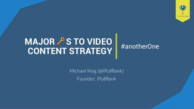 MAJOR S TO VIDEO CONTENT STRATEGY Michael King (@iPullRank) Founder, iPullRank #anotherOne
