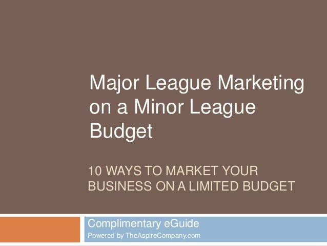 Major League Marketing  on a Minor League  Budget  10 WAYS TO MARKET YOUR  BUSINESS ON A LIMITED BUDGET  Complimentary eGu...