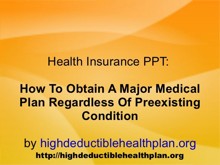 Health Insurance PPT:  How To Obtain A Major Medical Plan Regardless Of Preexisting Condition by  highdeductiblehealthplan...