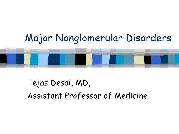 Major Nonglomerular Disorders Tejas Desai, MD,  Assistant Professor of Medicine