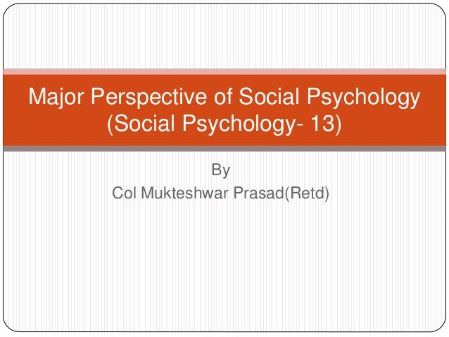 By Col Mukteshwar Prasad(Retd) Major Perspective of Social Psychology (Social Psychology- 13)