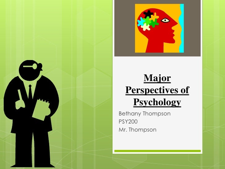 Major  Perspectives of   PsychologyBethany ThompsonPSY200Mr. Thompson