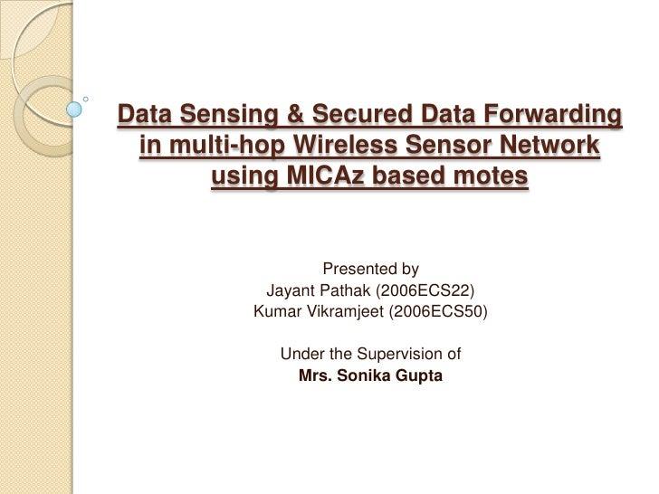 Data Sensing & Secured Data Forwarding in multi-hop Wireless Sensor Network  using MICAz based motes<br />Presented by<br ...
