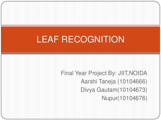 Final Year Project By: JIIT,NOIDA Aarshi Taneja (10104666) Divya Gautam(10104673) Nupur(10104676) LEAF RECOGNITION