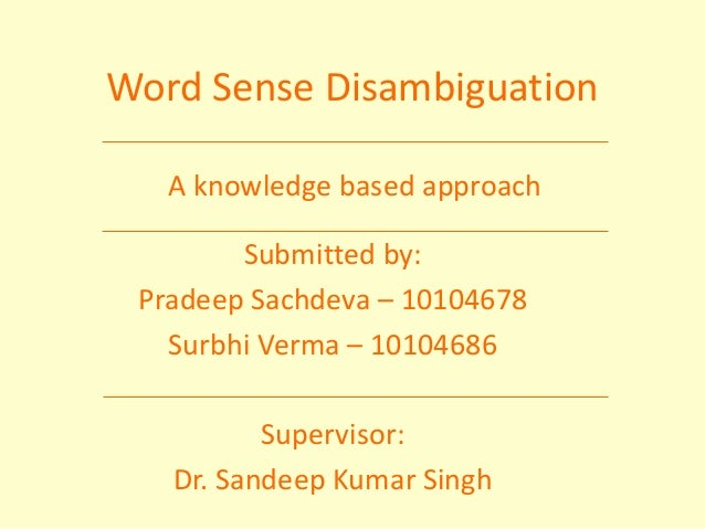 A knowledge based approach Word Sense Disambiguation Submitted by: Pradeep Sachdeva – 10104678 Surbhi Verma – 10104686 Sup...
