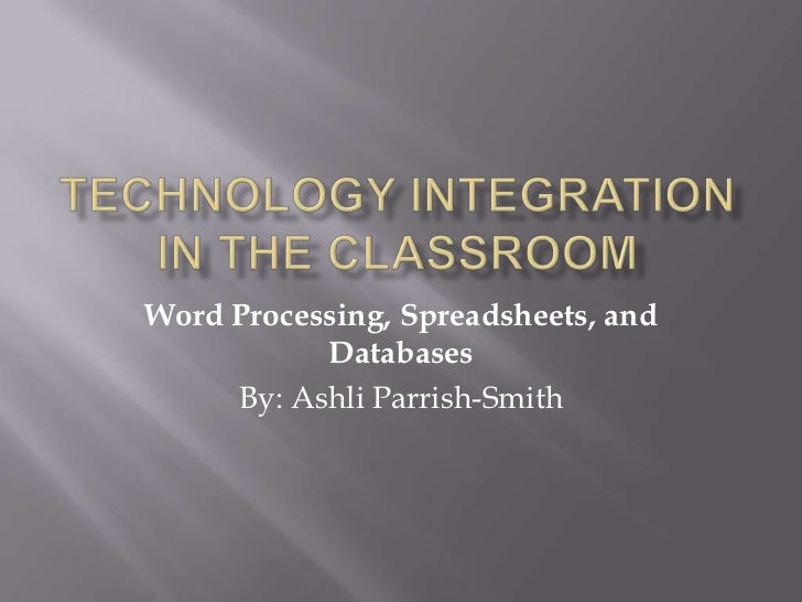 Technology Integration in the Classroom<br />Word Processing, Spreadsheets, and Databases<br />By: Ashli Parrish-Smith<br />