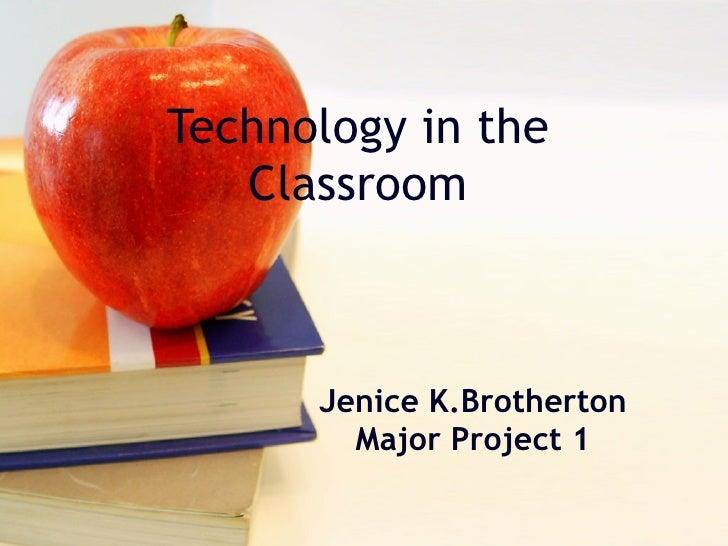 Technology in the Classroom Jenice K.Brotherton Major Project 1