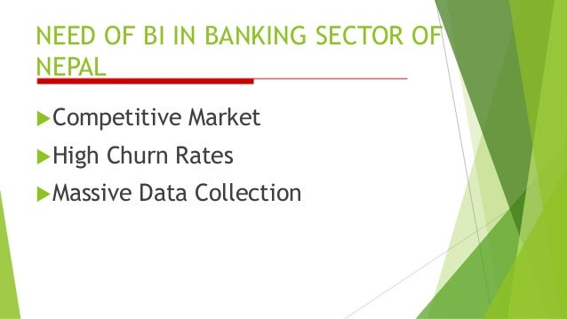 NEED OF BI IN BANKING SECTOR OF NEPAL Competitive Market High Churn Rates Massive Data Collection