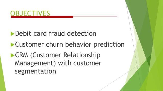 OBJECTIVES Debit card fraud detection Customer churn behavior prediction CRM (Customer Relationship Management) with cu...