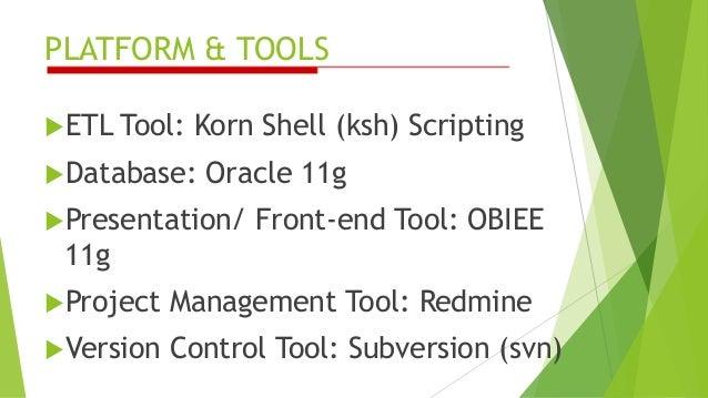 PLATFORM & TOOLS ETL Tool: Korn Shell (ksh) Scripting Database: Oracle 11g Presentation/ Front-end Tool: OBIEE 11g Pro...