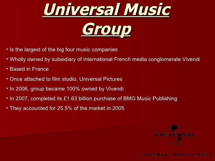 Universal Music Group <ul><li>Is the largest of the big four music companies </li></ul><ul><li>Wholly owned by subsidiary ...