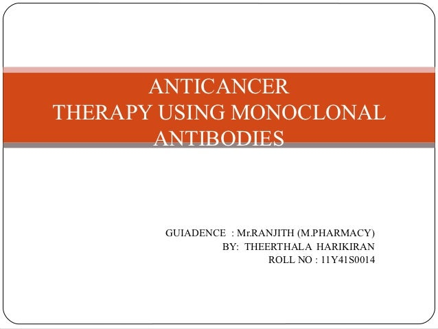 ANTICANCERTHERAPY USING MONOCLONAL       ANTIBODIES        GUIADENCE : Mr.RANJITH (M.PHARMACY)                BY: THEERTHA...